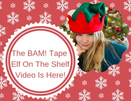The BAM! Tape Elf On The Shelf Video Is Here!